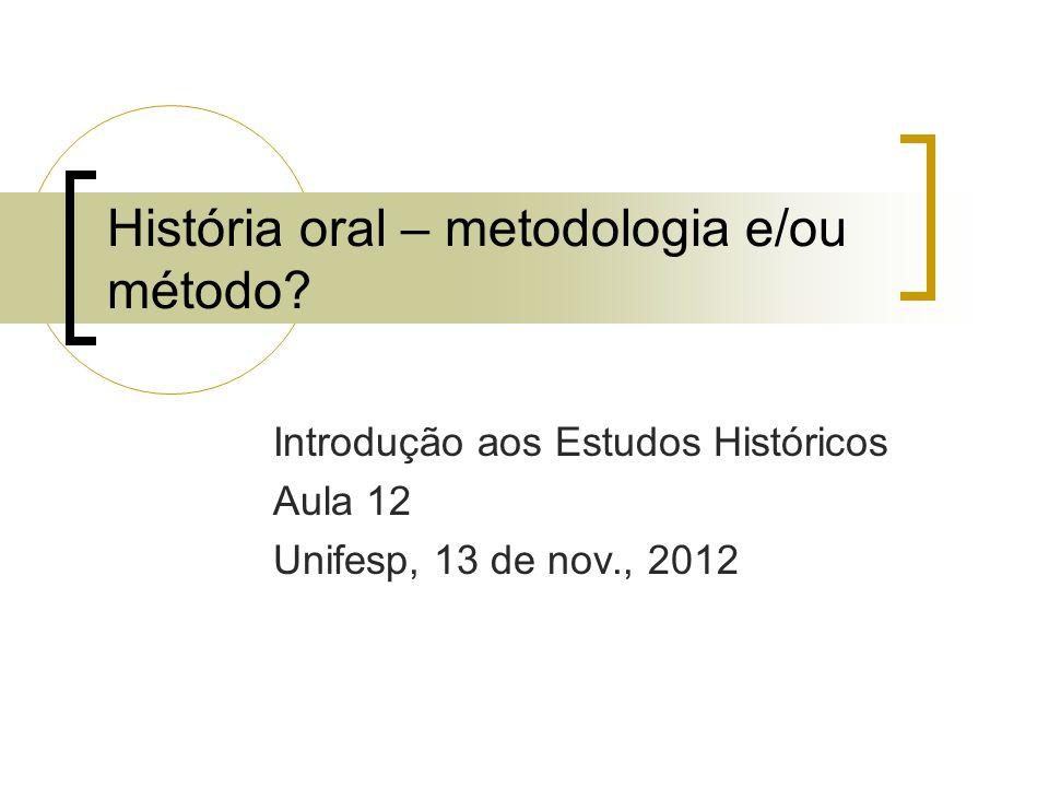 História oral – metodologia e/ou método? Introdução aos Estudos Históricos Aula 12 Unifesp, 13 de nov., 2012