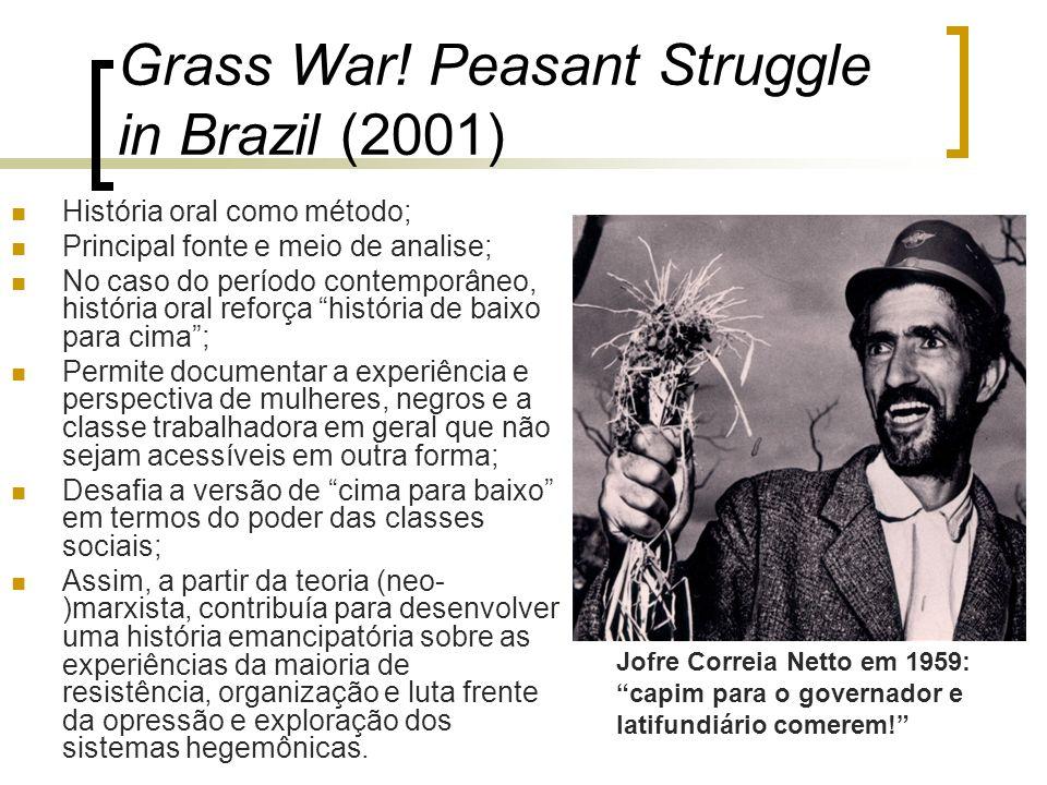 Grass War! Peasant Struggle in Brazil (2001) História oral como método; Principal fonte e meio de analise; No caso do período contemporâneo, história