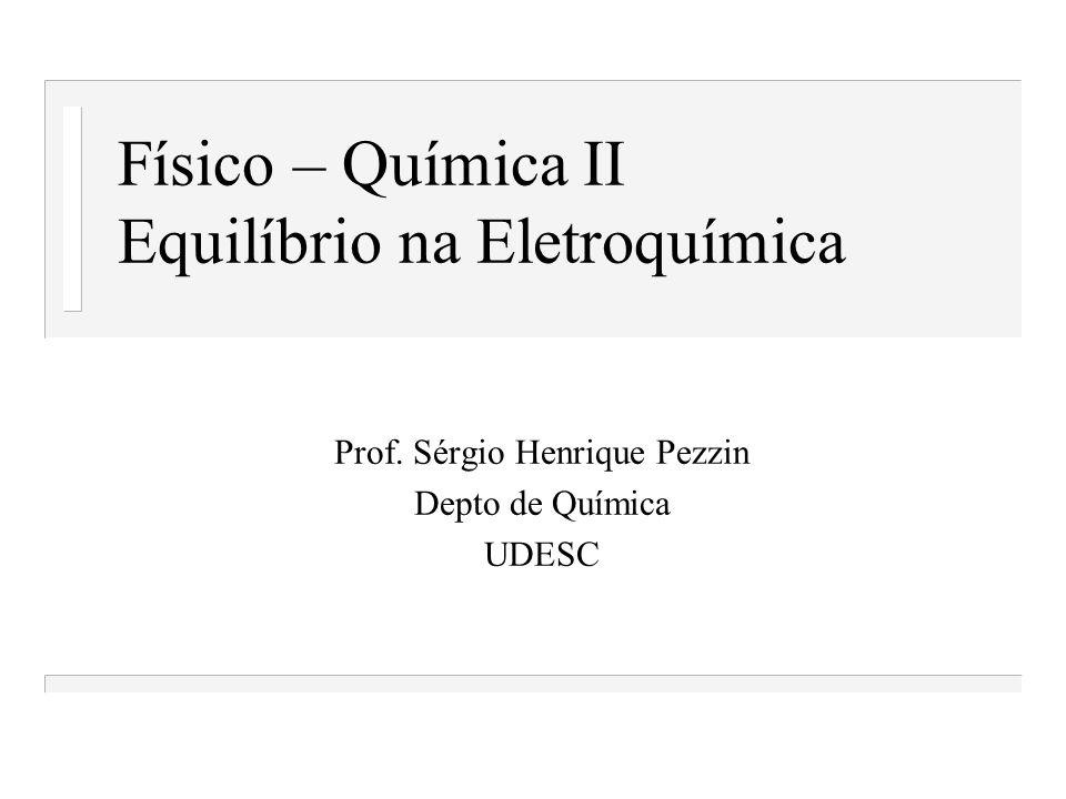 Físico – Química II Equilíbrio na Eletroquímica Prof. Sérgio Henrique Pezzin Depto de Química UDESC