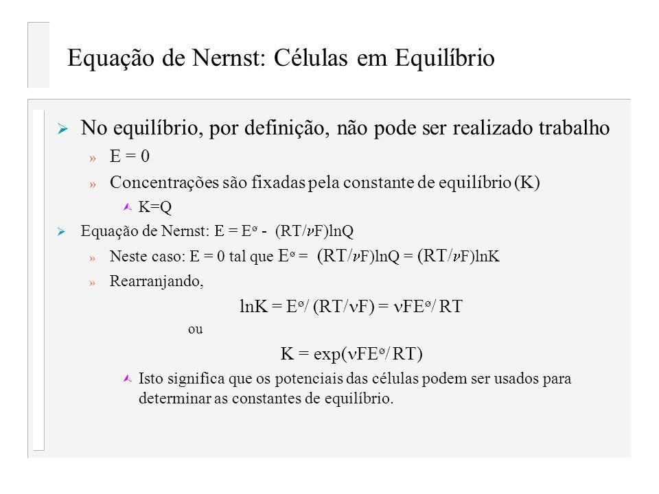 Equação de Nernst: Células em Equilíbrio No equilíbrio, por definição, não pode ser realizado trabalho » E = 0 » Concentrações são fixadas pela consta