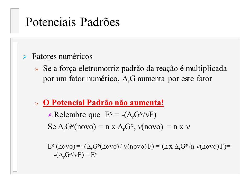 Potenciais Padrões Fatores numéricos » Se a força eletromotriz padrão da reação é multiplicada por um fator numérico, r G aumenta por este fator » O P