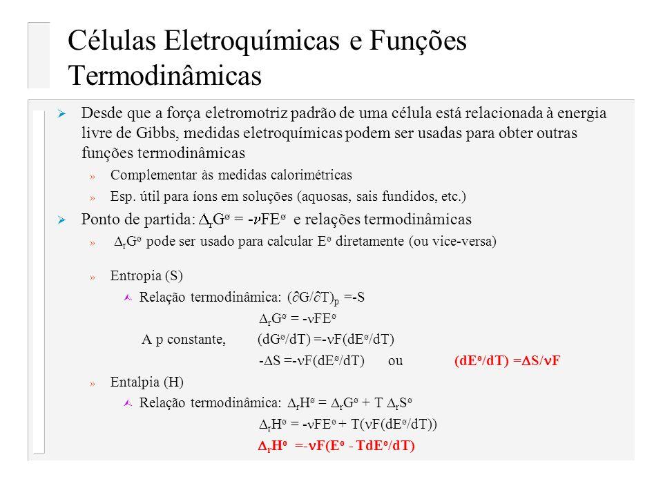 Células Eletroquímicas e Funções Termodinâmicas Desde que a força eletromotriz padrão de uma célula está relacionada à energia livre de Gibbs, medidas
