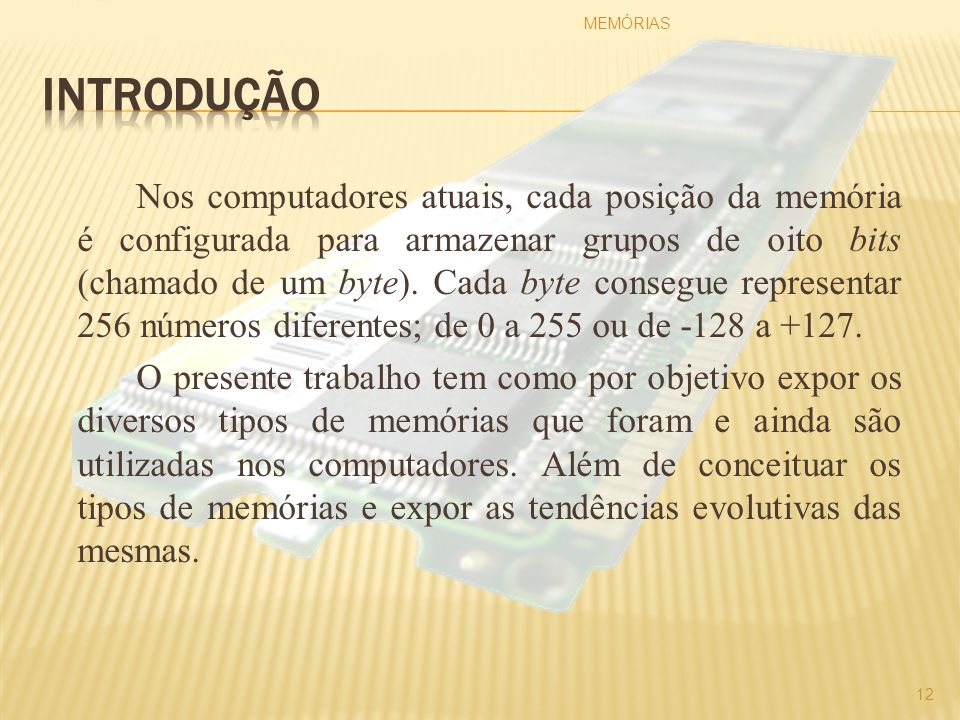 Nos computadores atuais, cada posição da memória é configurada para armazenar grupos de oito bits (chamado de um byte). Cada byte consegue representar