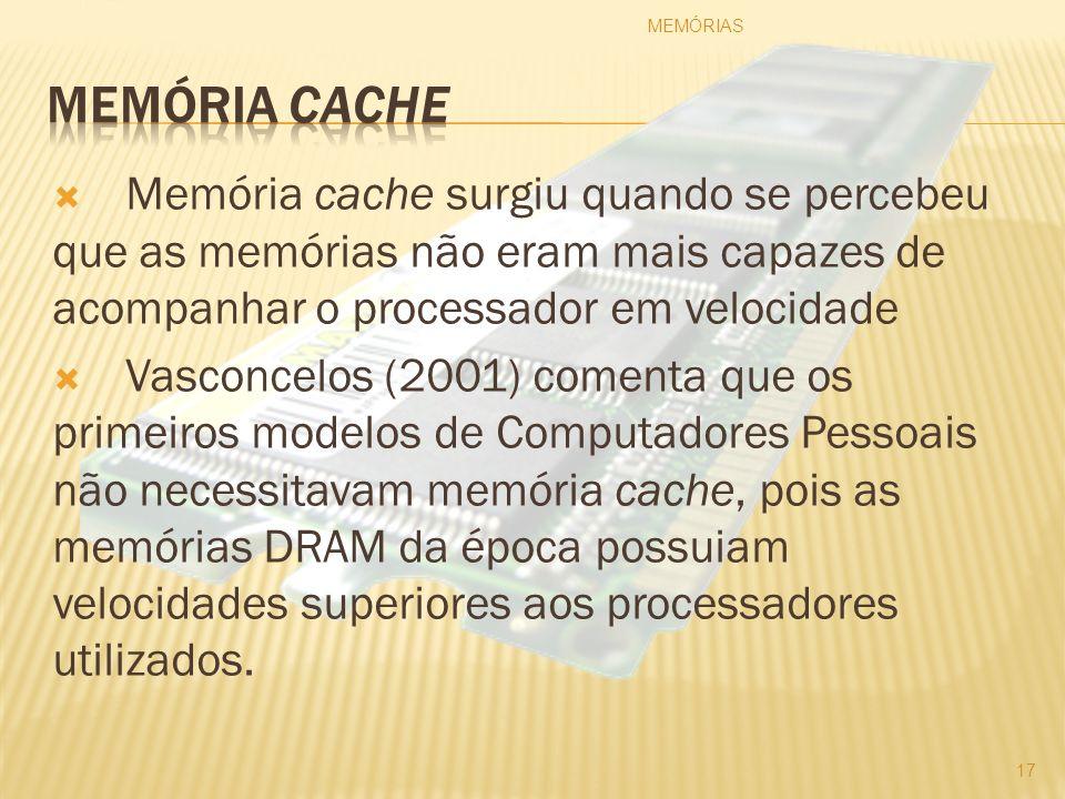 Memória cache surgiu quando se percebeu que as memórias não eram mais capazes de acompanhar o processador em velocidade Vasconcelos (2001) comenta que
