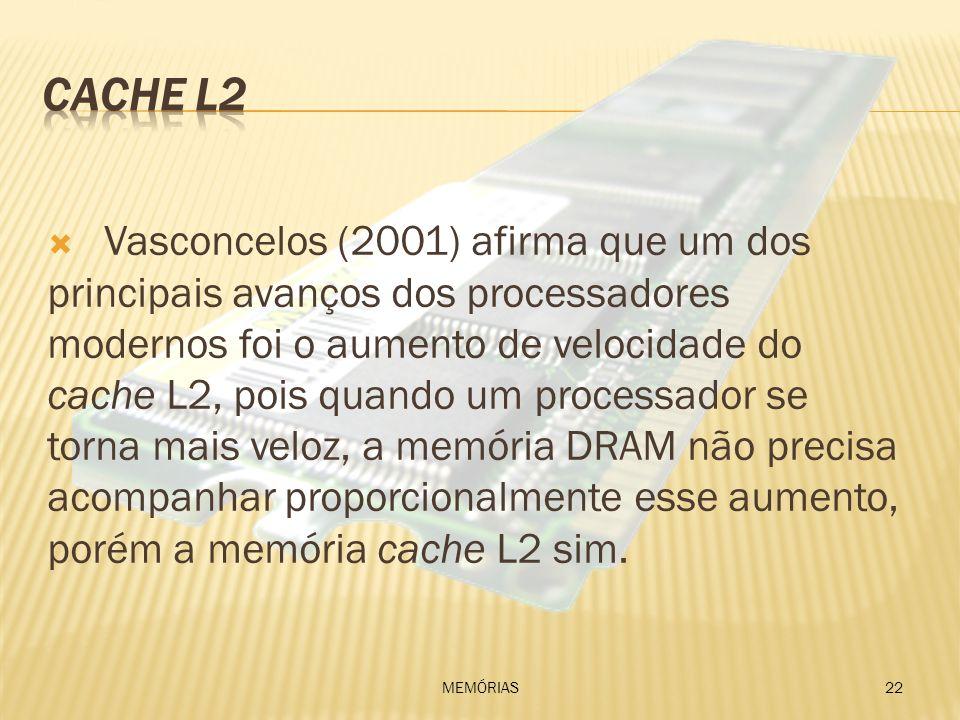 Vasconcelos (2001) afirma que um dos principais avanços dos processadores modernos foi o aumento de velocidade do cache L2, pois quando um processador