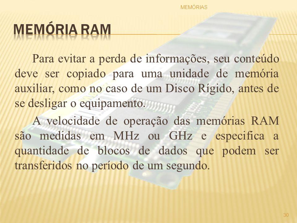 Para evitar a perda de informações, seu conteúdo deve ser copiado para uma unidade de memória auxiliar, como no caso de um Disco Rígido, antes de se d