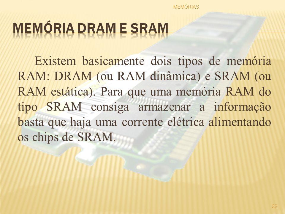 Existem basicamente dois tipos de memória RAM: DRAM (ou RAM dinâmica) e SRAM (ou RAM estática). Para que uma memória RAM do tipo SRAM consiga armazena