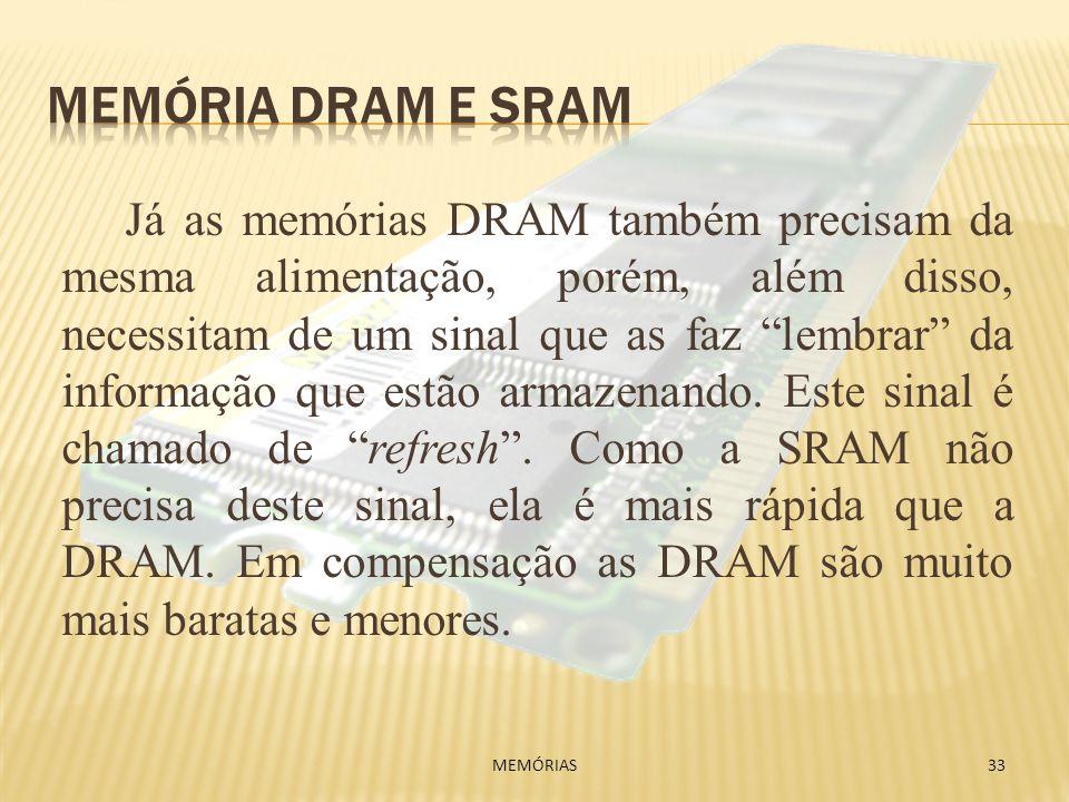 Já as memórias DRAM também precisam da mesma alimentação, porém, além disso, necessitam de um sinal que as faz lembrar da informação que estão armazen