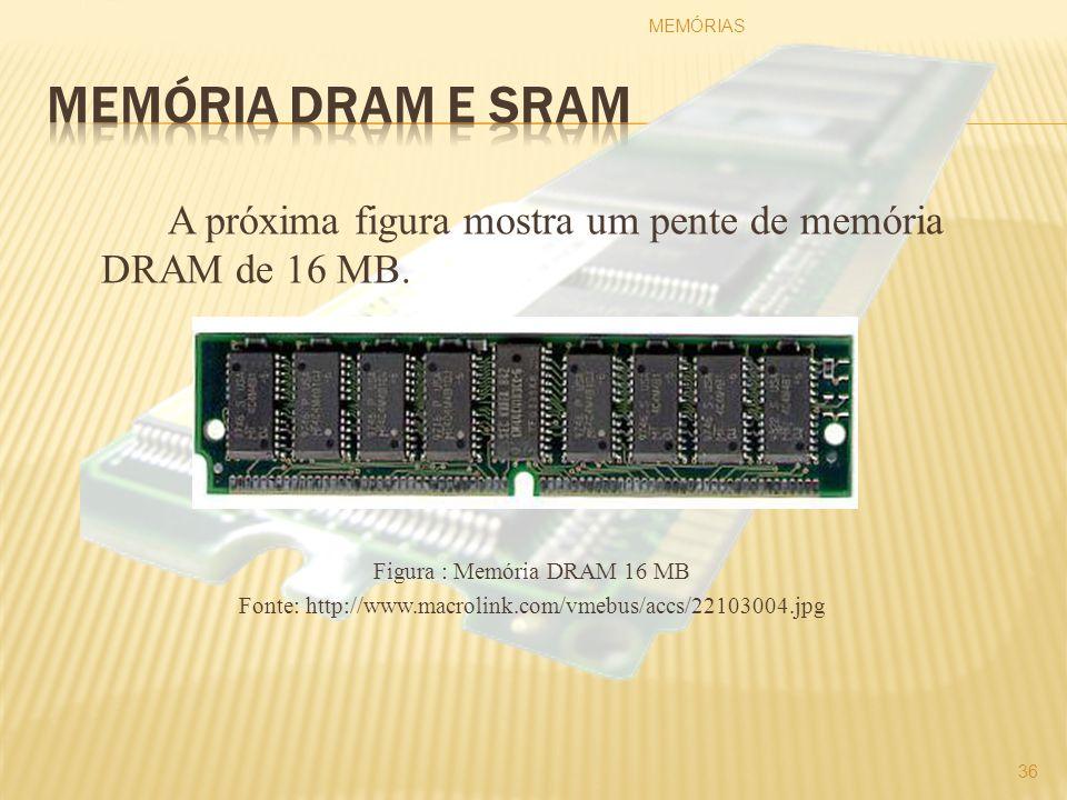 A próxima figura mostra um pente de memória DRAM de 16 MB. Figura : Memória DRAM 16 MB Fonte: http://www.macrolink.com/vmebus/accs/22103004.jpg MEMÓRI
