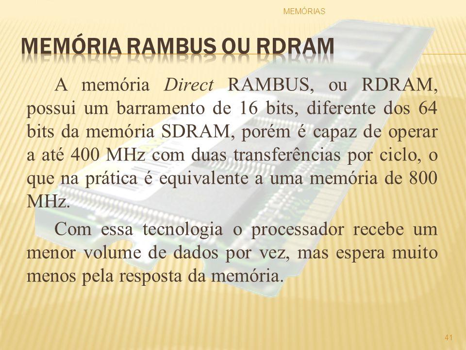 A memória Direct RAMBUS, ou RDRAM, possui um barramento de 16 bits, diferente dos 64 bits da memória SDRAM, porém é capaz de operar a até 400 MHz com