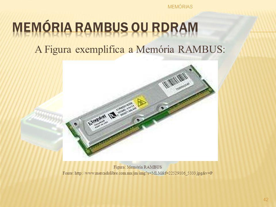 A Figura exemplifica a Memória RAMBUS: Figura: Memória RAMBUS Fonte: http://www.mercadolibre.com.mx/jm/img?s=MLM&f=22529106_5333.jpg&v=P MEMÓRIAS 42