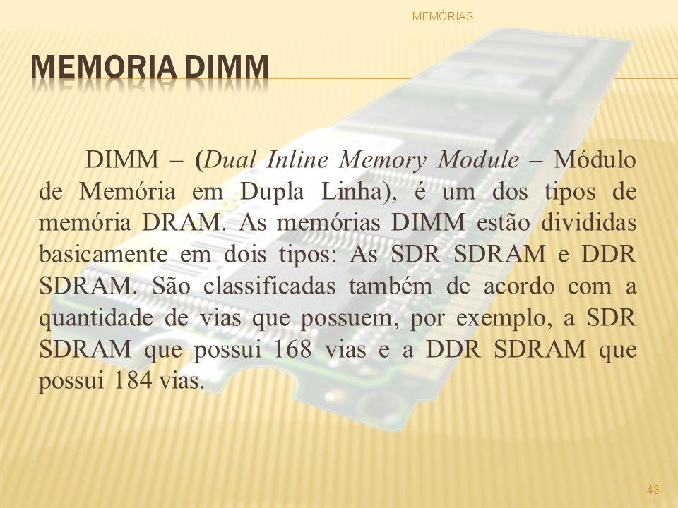 DIMM – (Dual Inline Memory Module – Módulo de Memória em Dupla Linha), é um dos tipos de memória DRAM. As memórias DIMM estão divididas basicamente em