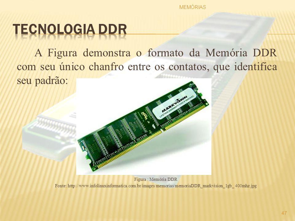 A Figura demonstra o formato da Memória DDR com seu único chanfro entre os contatos, que identifica seu padrão: Figura : Memória DDR Fonte: http://www