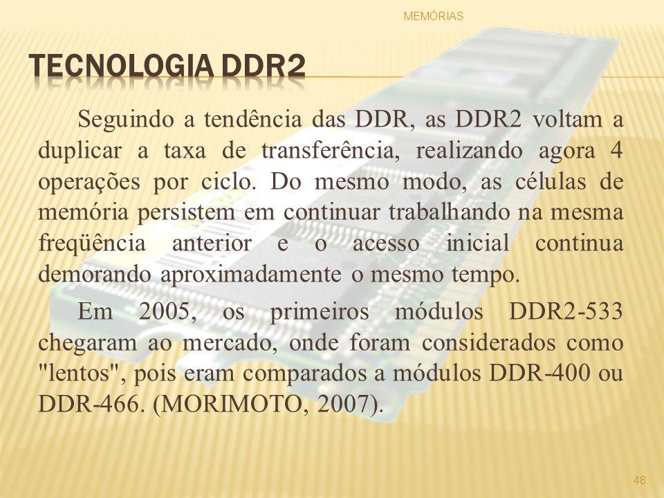 Seguindo a tendência das DDR, as DDR2 voltam a duplicar a taxa de transferência, realizando agora 4 operações por ciclo. Do mesmo modo, as células de