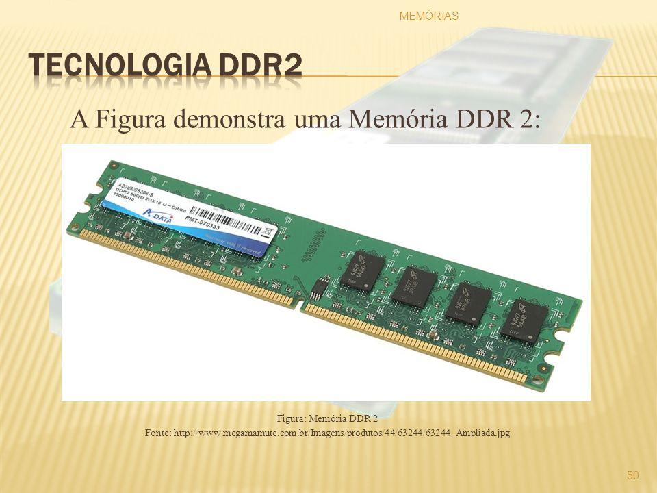 A Figura demonstra uma Memória DDR 2: Figura: Memória DDR 2 Fonte: http://www.megamamute.com.br/Imagens/produtos/44/63244/63244_Ampliada.jpg MEMÓRIAS