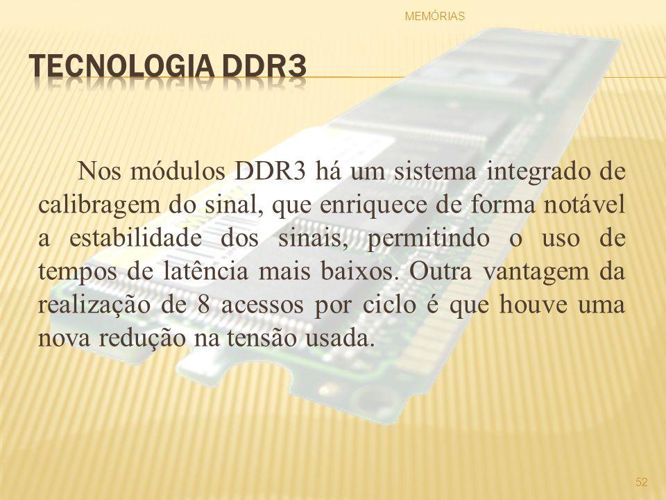 Nos módulos DDR3 há um sistema integrado de calibragem do sinal, que enriquece de forma notável a estabilidade dos sinais, permitindo o uso de tempos