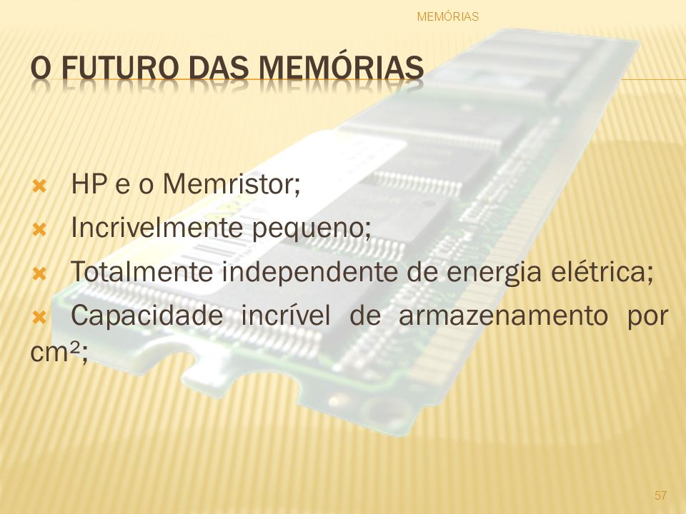 HP e o Memristor; Incrivelmente pequeno; Totalmente independente de energia elétrica; Capacidade incrível de armazenamento por cm²; MEMÓRIAS 57