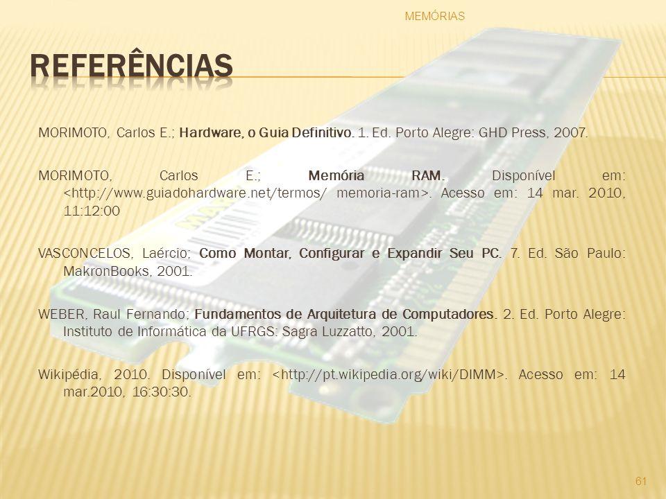 MORIMOTO, Carlos E.; Hardware, o Guia Definitivo. 1. Ed. Porto Alegre: GHD Press, 2007. MORIMOTO, Carlos E.; Memória RAM. Disponível em:. Acesso em: 1