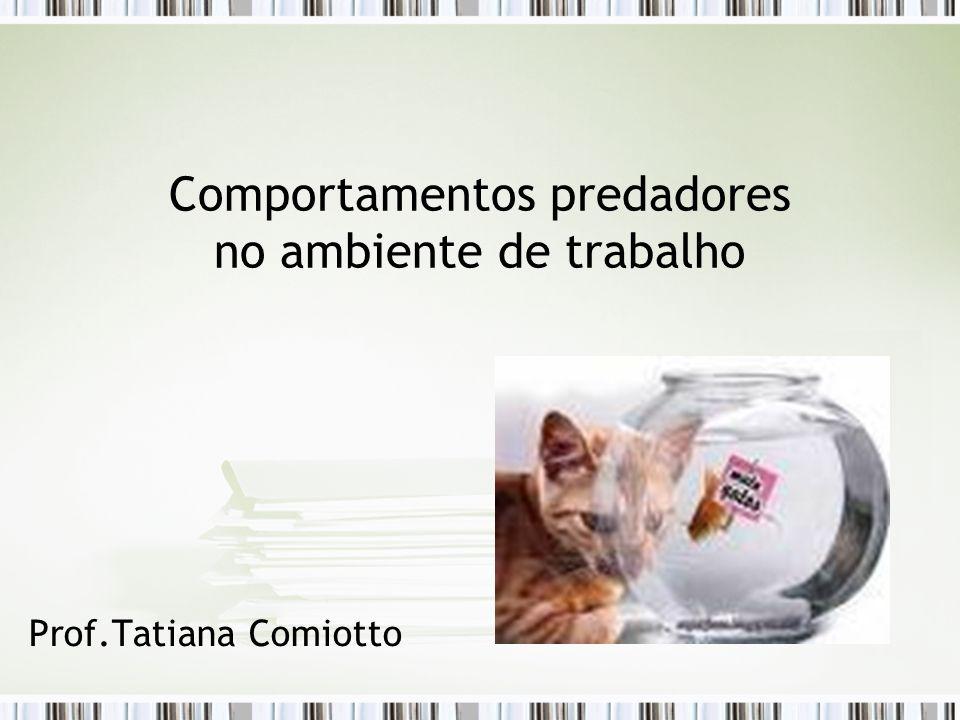 Comportamentos predadores no ambiente de trabalho Prof.Tatiana Comiotto