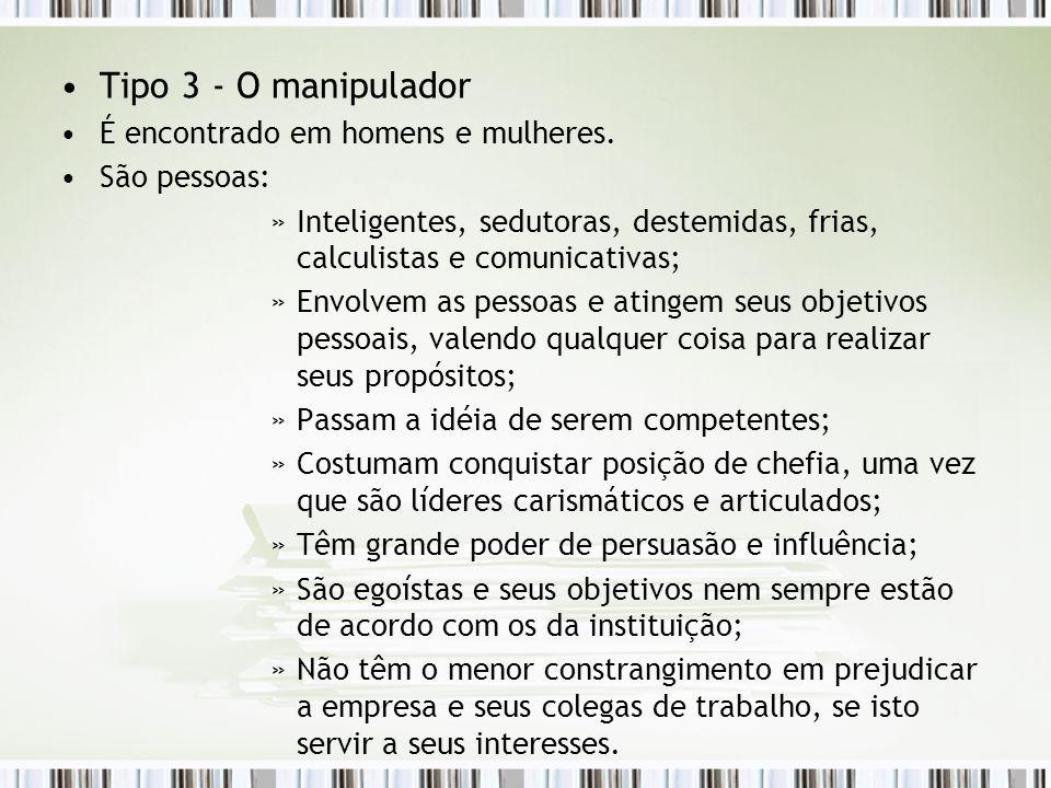 Tipo 3 - O manipulador É encontrado em homens e mulheres. São pessoas: »Inteligentes, sedutoras, destemidas, frias, calculistas e comunicativas; »Envo