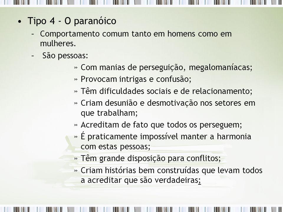 Tipo 4 - O paranóico –Comportamento comum tanto em homens como em mulheres. – São pessoas: »Com manias de perseguição, megalomaníacas; »Provocam intri