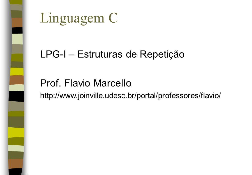 Linguagem C LPG-I – Estruturas de Repetição Prof. Flavio Marcello http://www.joinville.udesc.br/portal/professores/flavio/
