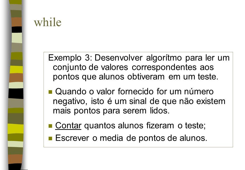 Exemplo 3: Desenvolver algorítmo para ler um conjunto de valores correspondentes aos pontos que alunos obtiveram em um teste. n Quando o valor forneci
