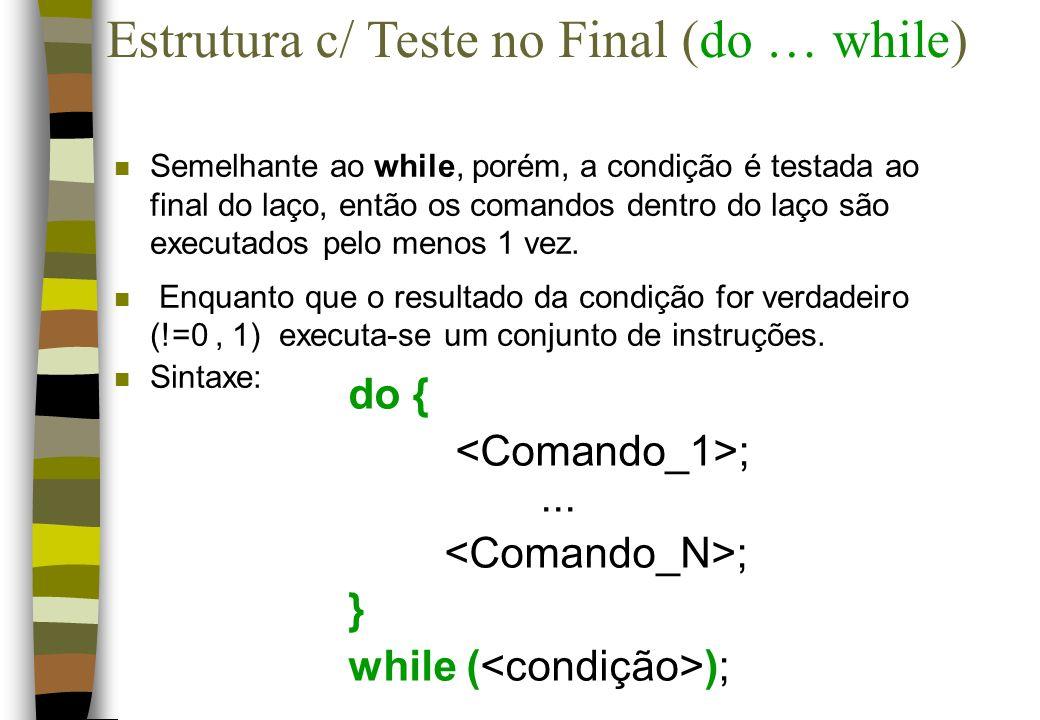 do { ;... ; } while ( ); Estrutura c/ Teste no Final (do … while) n Semelhante ao while, porém, a condição é testada ao final do laço, então os comand