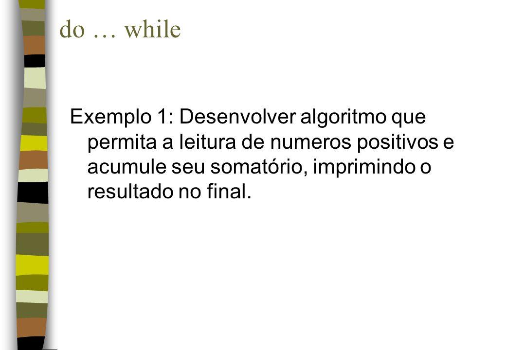 Exemplo 1: Desenvolver algoritmo que permita a leitura de numeros positivos e acumule seu somatório, imprimindo o resultado no final. do … while