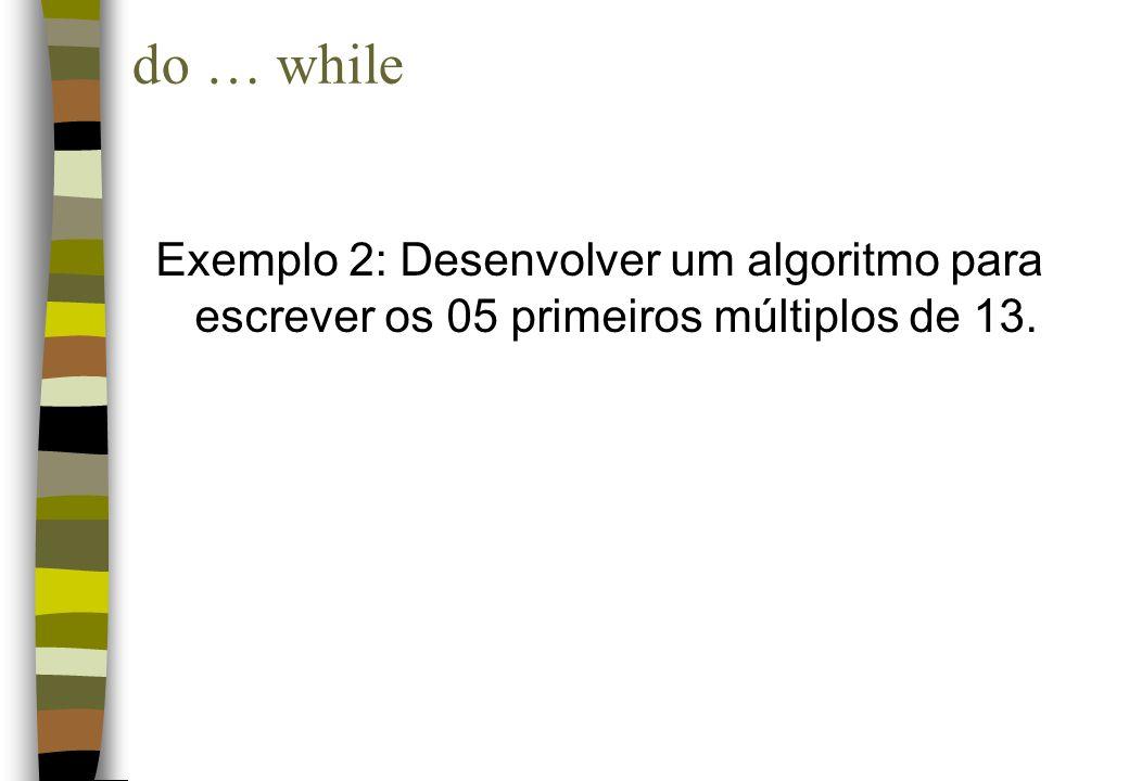 Exemplo 2: Desenvolver um algoritmo para escrever os 05 primeiros múltiplos de 13. do … while