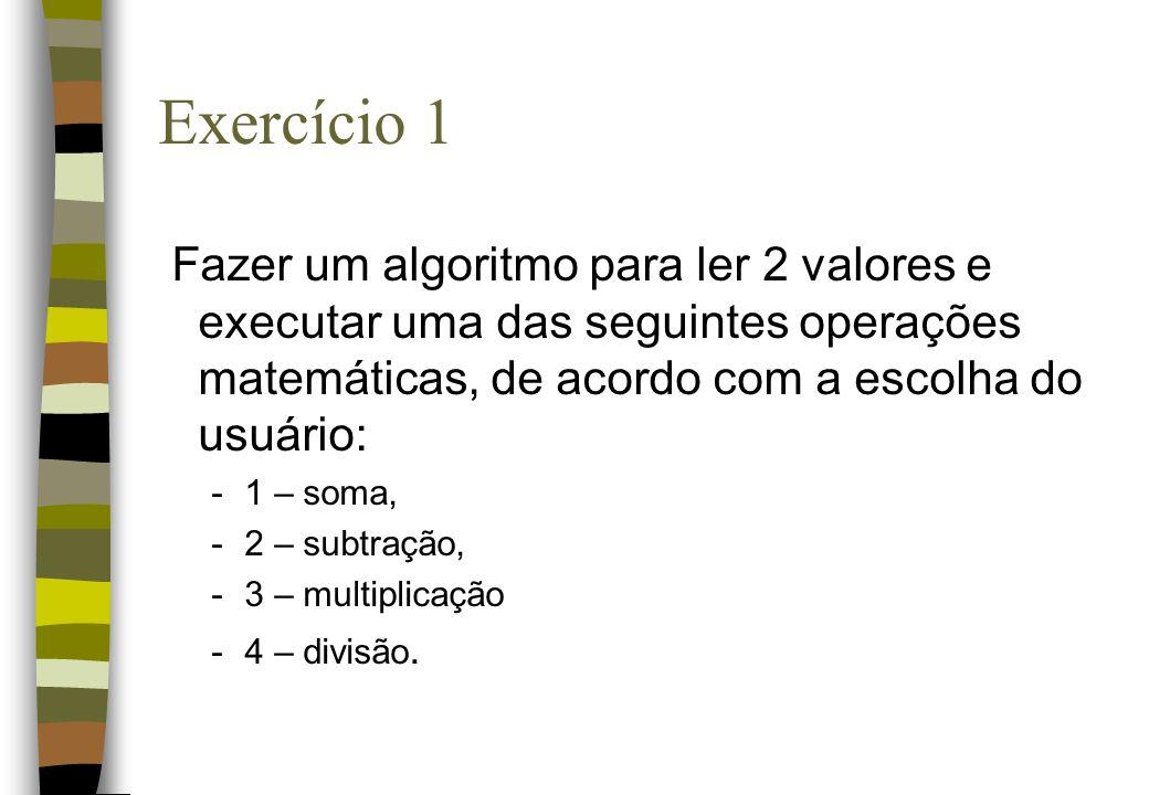 Exercício 1 Fazer um algoritmo para ler 2 valores e executar uma das seguintes operações matemáticas, de acordo com a escolha do usuário: -1 – soma, -