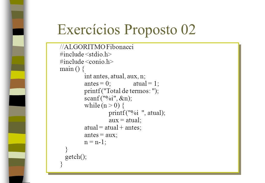 //ALGORITMO Fibonacci #include main () { int antes, atual, aux, n; antes = 0;atual = 1; printf (