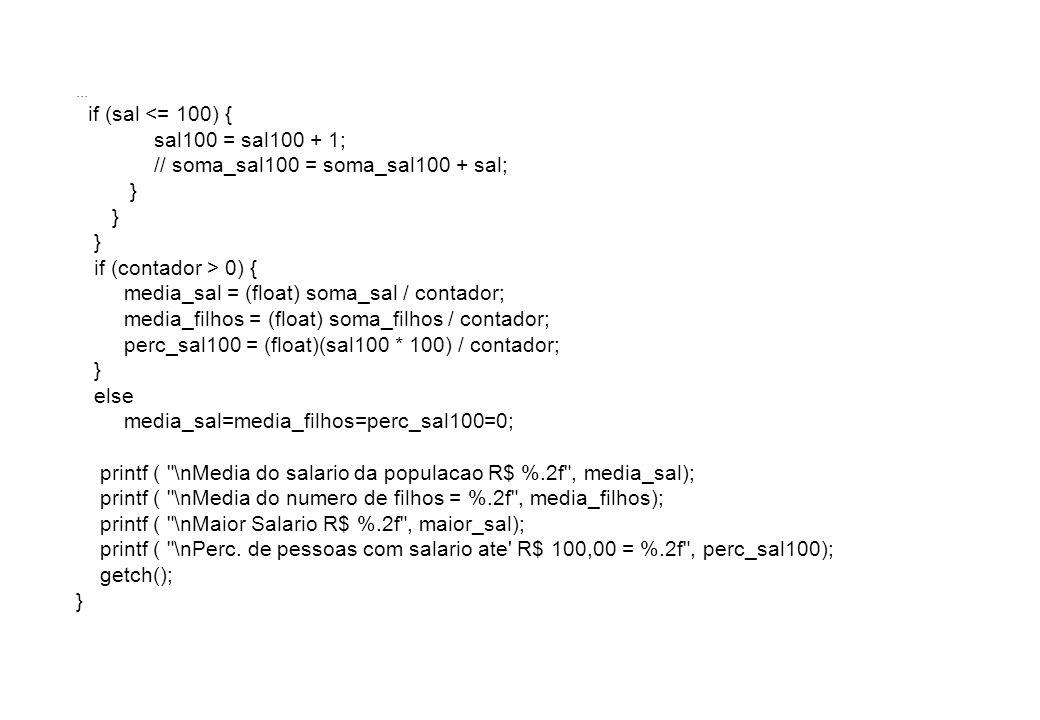 if (sal <= 100) { sal100 = sal100 + 1; // soma_sal100 = soma_sal100 + sal; } if (contador > 0) { media_sal = (float) soma_sal / contador; media_filhos