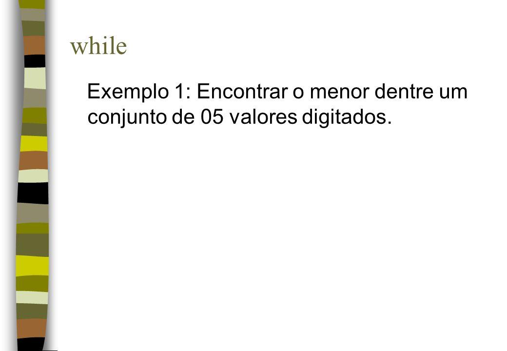 while Exemplo 1: Encontrar o menor dentre um conjunto de 05 valores digitados.