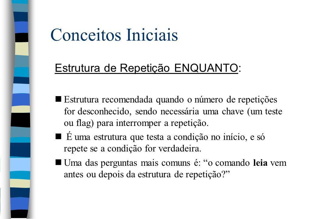 Conceitos Iniciais Estrutura de Repetição ENQUANTO: nEstrutura recomendada quando o número de repetições for desconhecido, sendo necessária uma chave