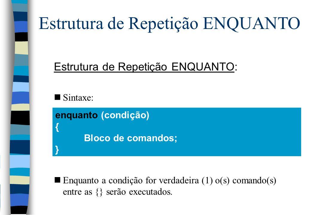 Estrutura de Repetição ENQUANTO: nSintaxe: nEnquanto a condição for verdadeira (1) o(s) comando(s) entre as {} serão executados. enquanto (condição) {