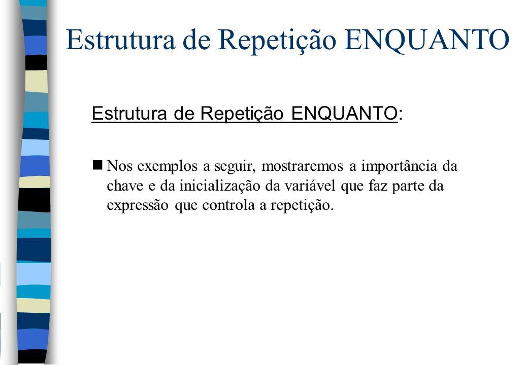 Estrutura de Repetição ENQUANTO: nNos exemplos a seguir, mostraremos a importância da chave e da inicialização da variável que faz parte da expressão