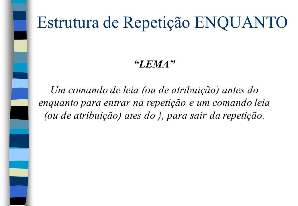 LEMA Um comando de leia (ou de atribuição) antes do enquanto para entrar na repetição e um comando leia (ou de atribuição) ates do }, para sair da rep