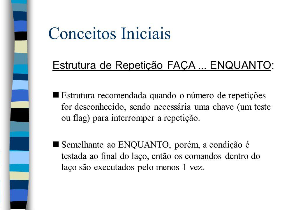 Conceitos Iniciais Estrutura de Repetição FAÇA... ENQUANTO: nEstrutura recomendada quando o número de repetições for desconhecido, sendo necessária um