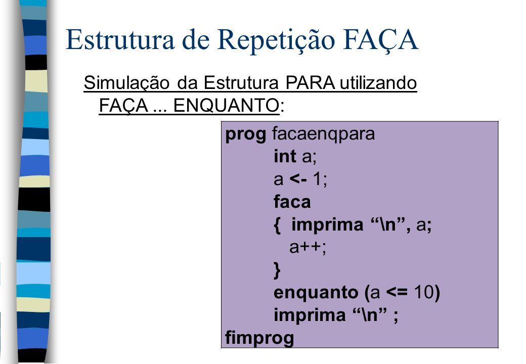 Simulação da Estrutura PARA utilizando FAÇA... ENQUANTO: Estrutura de Repetição FAÇA prog facaenqpara int a; a <- 1; faca { imprima \n, a; a++; } enqu