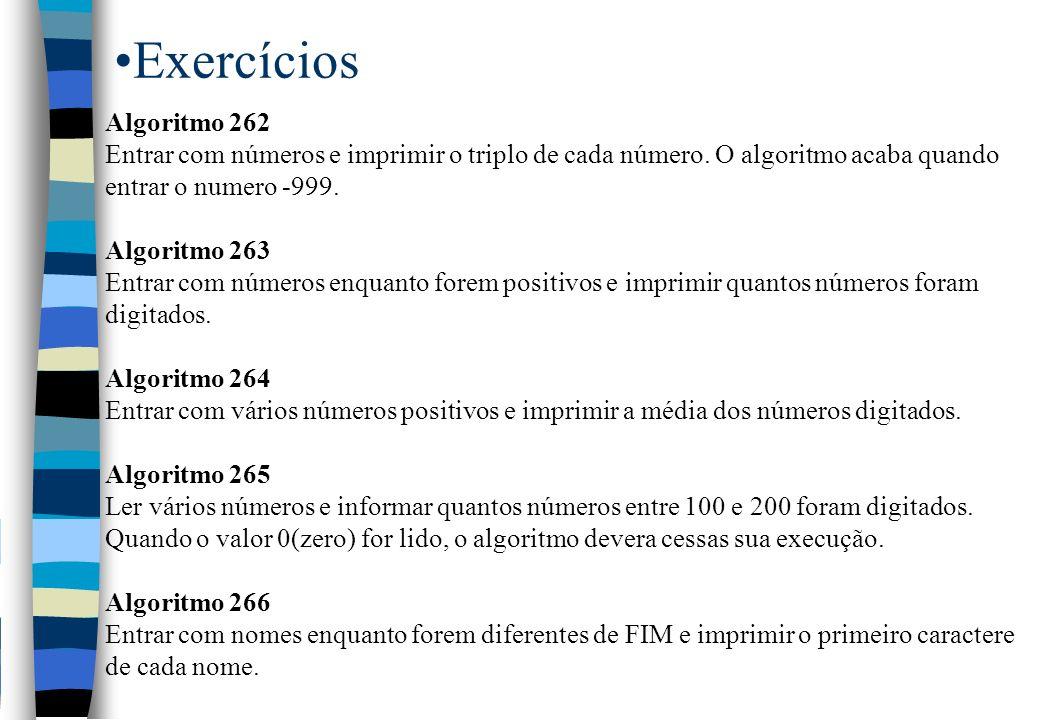 Exercícios Algoritmo 262 Entrar com números e imprimir o triplo de cada número. O algoritmo acaba quando entrar o numero -999. Algoritmo 263 Entrar co