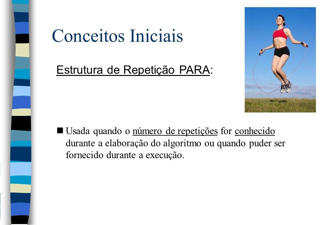 Conceitos Iniciais Estrutura de Repetição PARA: nUsada quando o número de repetições for conhecido durante a elaboração do algoritmo ou quando puder s