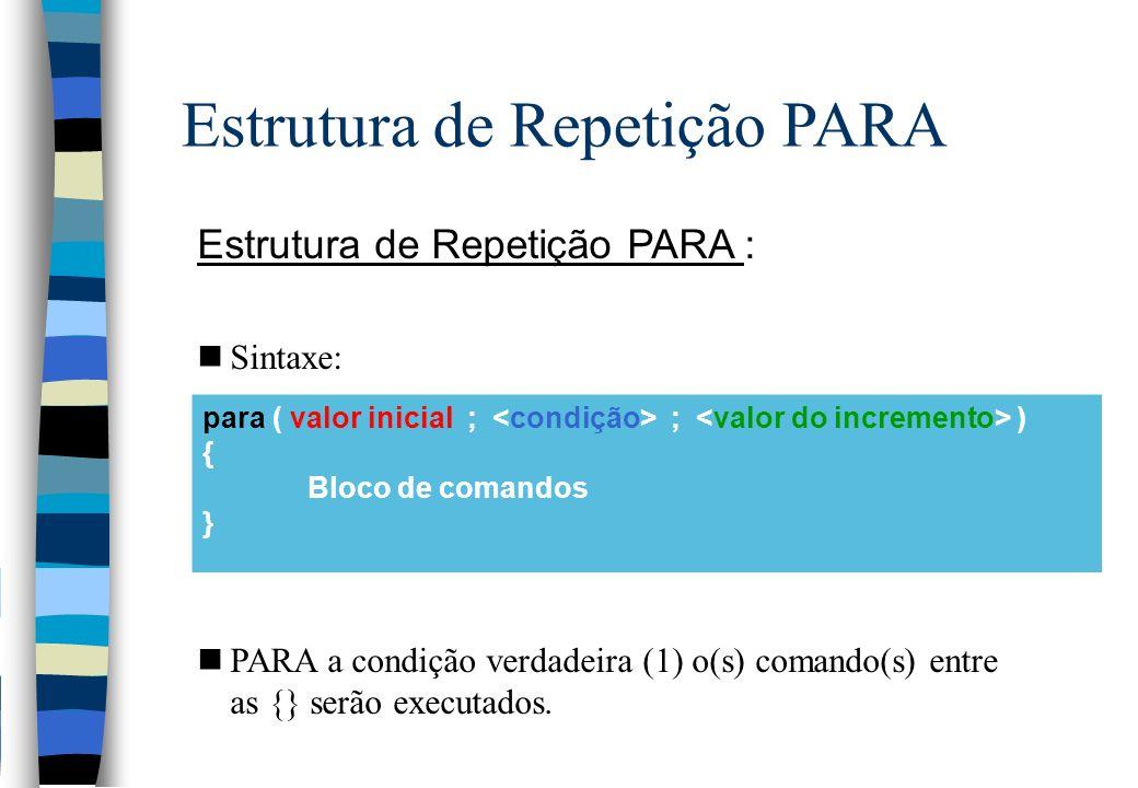 Estrutura de Repetição PARA Estrutura de Repetição PARA : nSintaxe: nPARA a condição verdadeira (1) o(s) comando(s) entre as {} serão executados. para