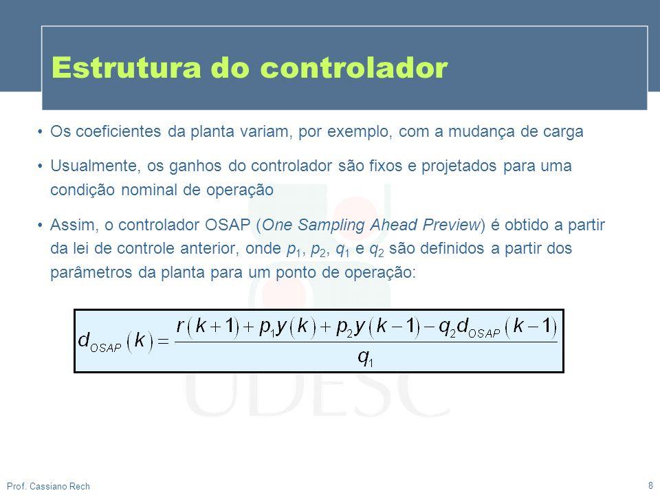 8 Prof. Cassiano Rech Os coeficientes da planta variam, por exemplo, com a mudança de carga Usualmente, os ganhos do controlador são fixos e projetado