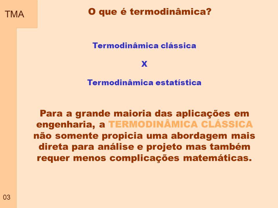 TMA 03 O que é termodinâmica? Termodinâmica clássica X Termodinâmica estatística Para a grande maioria das aplicações em engenharia, a TERMODINÂMICA C