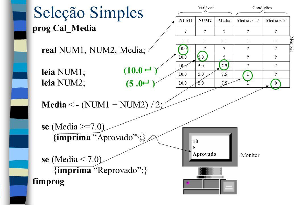 Seleção Simples prog Cal_Media real NUM1, NUM2, Media; leia NUM1; leia NUM2; Media < - (NUM1 + NUM2) / 2; se (Media >=7.0) {imprima Aprovado ;} se (Me
