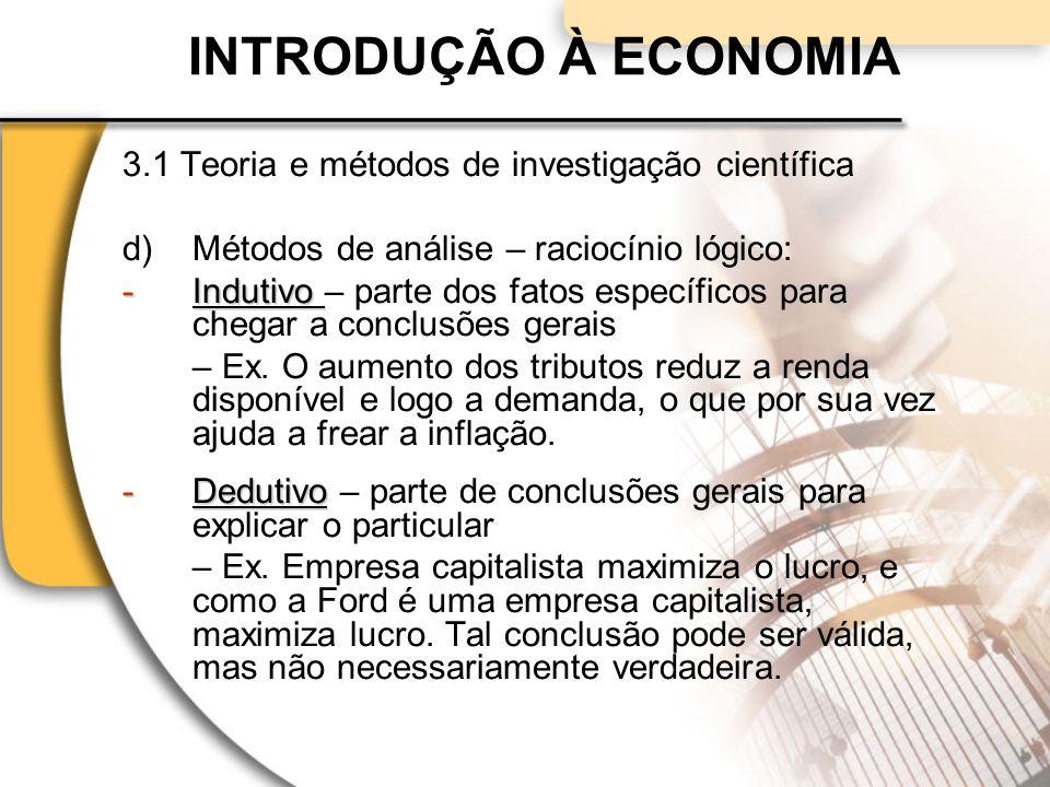 INTRODUÇÃO À ECONOMIA 3.1 Teoria e métodos de investigação científica d)Métodos de análise – raciocínio lógico: -Indutivo -Indutivo – parte dos fatos específicos para chegar a conclusões gerais – Ex.