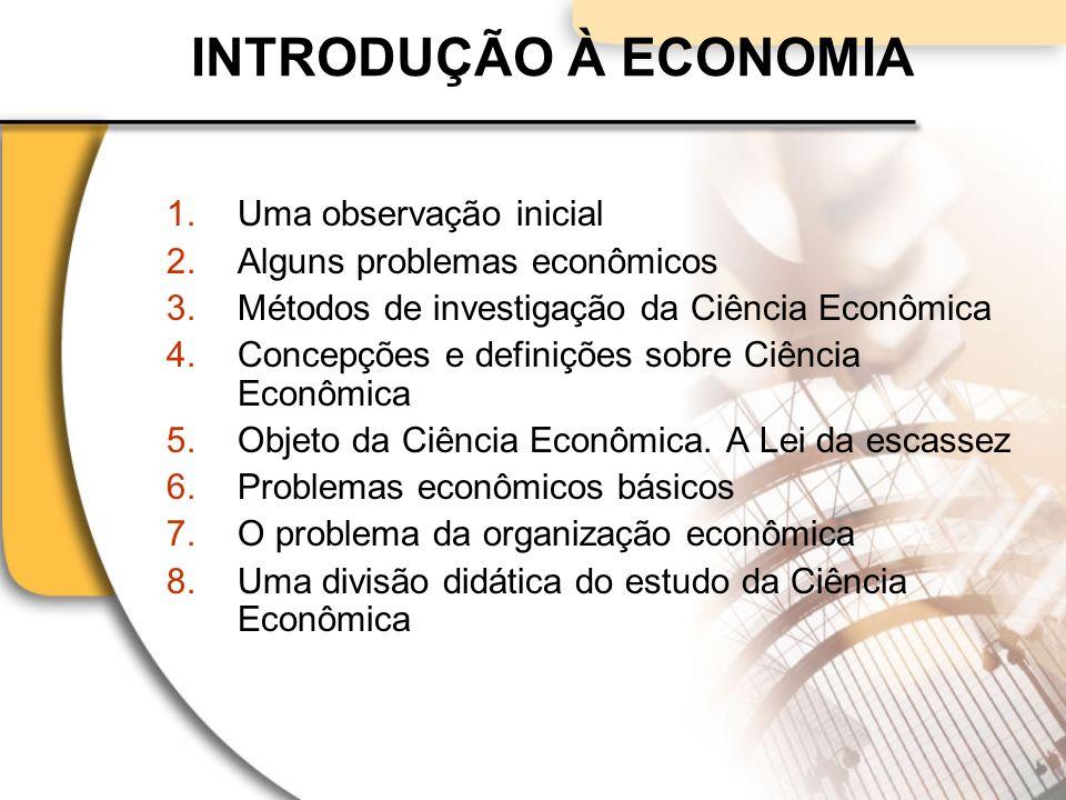 1.Uma observação inicial 2.Alguns problemas econômicos 3.Métodos de investigação da Ciência Econômica 4.Concepções e definições sobre Ciência Econômica 5.Objeto da Ciência Econômica.