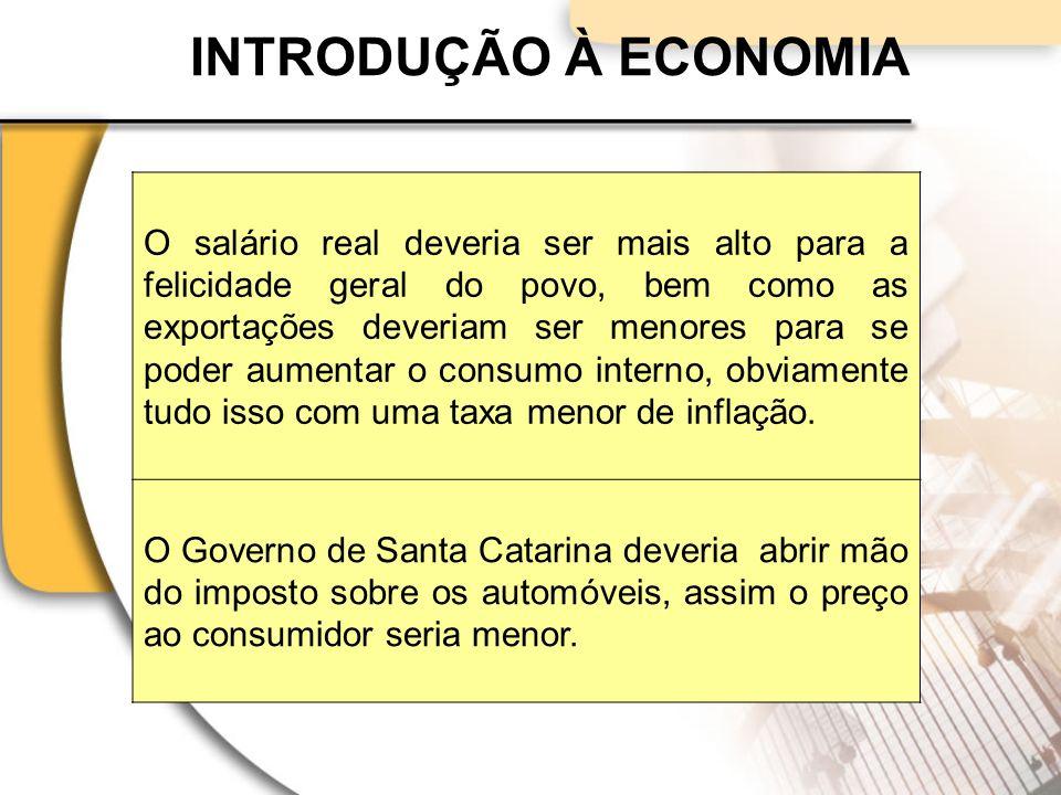 INTRODUÇÃO À ECONOMIA O salário real deveria ser mais alto para a felicidade geral do povo, bem como as exportações deveriam ser menores para se poder aumentar o consumo interno, obviamente tudo isso com uma taxa menor de inflação.