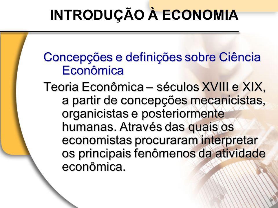 INTRODUÇÃO À ECONOMIA Concepções e definições sobre Ciência Econômica Teoria Econômica – séculos XVIII e XIX, a partir de concepções mecanicistas, organicistas e posteriormente humanas.